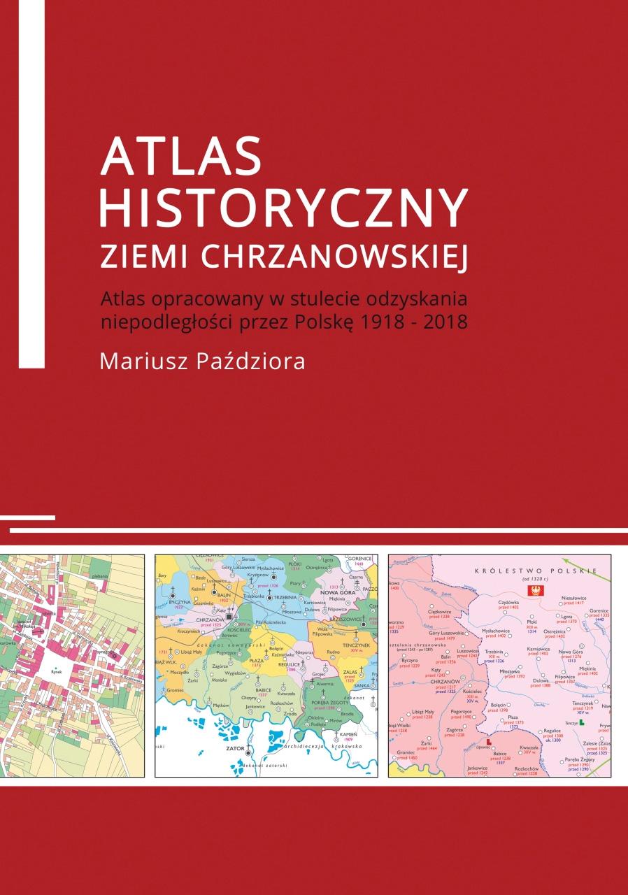 """Okładka książki """"Atlas historyczny ziemi chrzanowskiej"""" autor Mariusz Paździora. Atlas opracowany w stulecie odzyskania niepodległości przez Polskę 1918-2018. Pod autorem znajdują się 3 fragmenty map."""